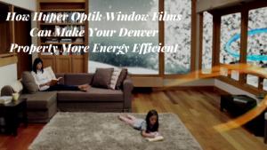 How Huper Optik Window Films Can Make Your Denver Property More Energy Efficient