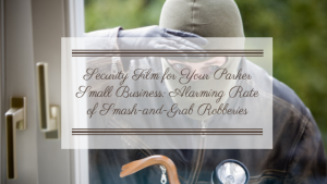 Security Film for Your Parker Small Business_ Alarming Rate of Smash-and-Grab Robberies
