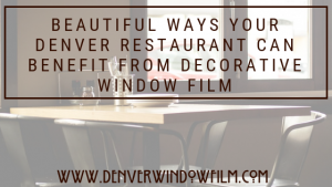 How Decorative Window Film Can Elevate Your Denver Restaurant