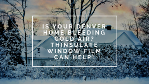 Is Your Denver Home Bleeding Cold Air_ Thinsulate Window Film Can Help!