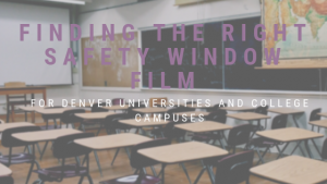 Finding the Right Safety Window Film for Denver Universities and College Campuses