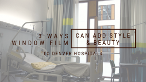 3 Ways Window Film Can Add Style and Beauty to Denver Hospitals